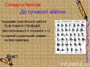 До сучасної абетки Творцями слов'янської азбуки були Кирило і Мефодій. Започатко