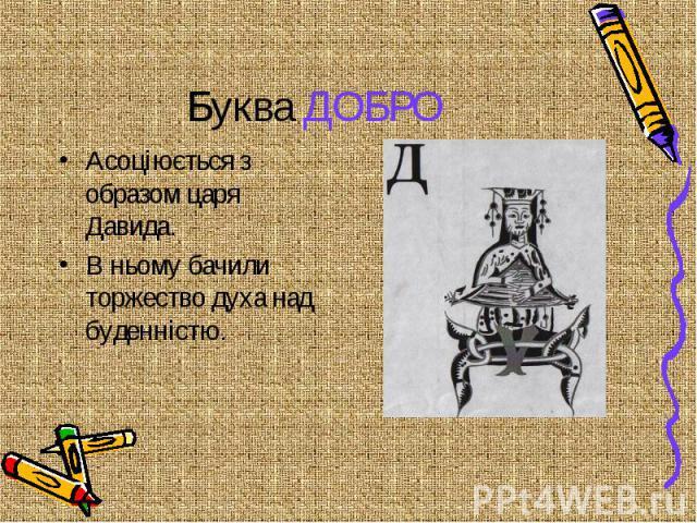 Буква ДОБРО Асоціюється з образом царя Давида. В ньому бачили торжество духа над буденністю.