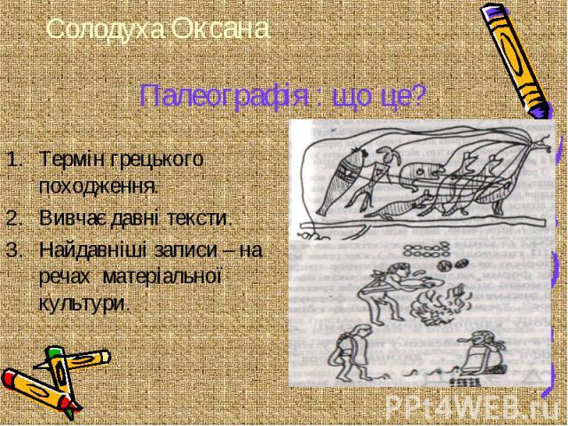 Палеографія : що це? Термін грецького походження. Вивчає давні тексти. Найдавніші записи – на речах матеріальної культури.