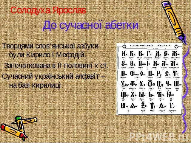 До сучасної абетки Творцями слов'янської азбуки були Кирило і Мефодій. Започаткована в II половині x ст. Сучасний український алфавіт – на базі кирилиці.