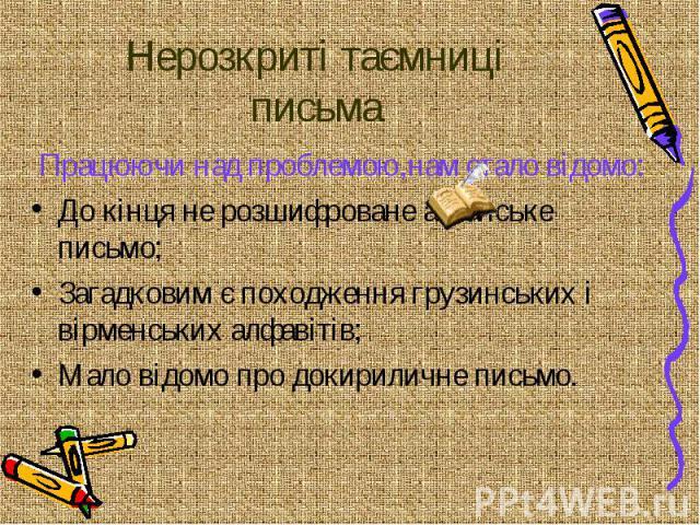 Нерозкриті таємниці письма Працюючи над проблемою,нам стало відомо: До кінця не розшифроване агванське письмо; Загадковим є походження грузинських і вірменських алфавітів; Мало відомо про докириличне письмо.