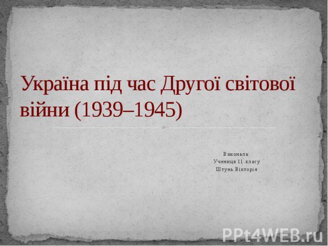 Україна під час Другої світової війни (1939–1945) Виконала: Учениця 11 класу Штунь Вікторія