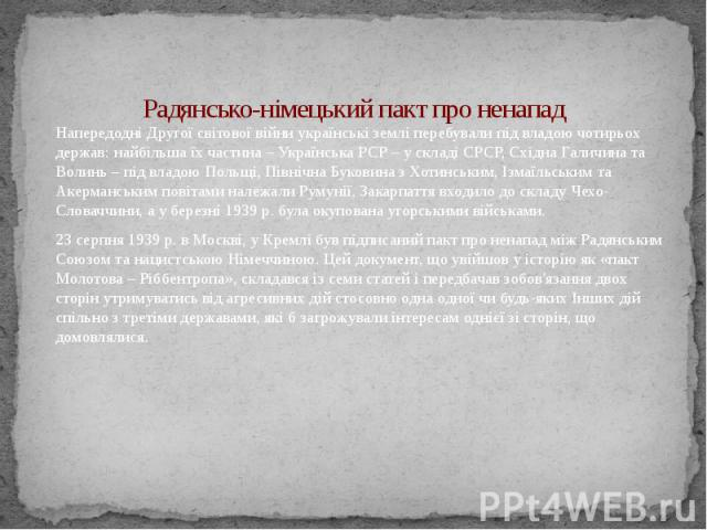 Радянсько-німецький пакт про ненапад Напередодні Другої світової війни українські землі перебували під владою чотирьох держав: найбільша їх частина – Українська РСР – у складі СРСР, Східна Галичина та Волинь – під владою Польщі, Північна Буковина з …