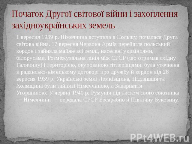 Початок Другої світової війни і захоплення західноукраїнських земель 1 вересня 1939 р. Німеччина вступила в Польщу, почалася Друга світова війна. 17 вересня Червона Армія перейшла польський кордон і зайняла майже всі землі, населені українцями, біло…