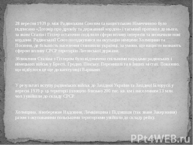 28 вересня 1939 р. між Радянським Союзом та нацистською Німеччиною було підписано «Договір про дружбу та державний кордон» і таємний протокол до нього, за яким Сталін і Гітлер остаточно поділили сфери впливу інтересів та визначили нові кордони. Радя…