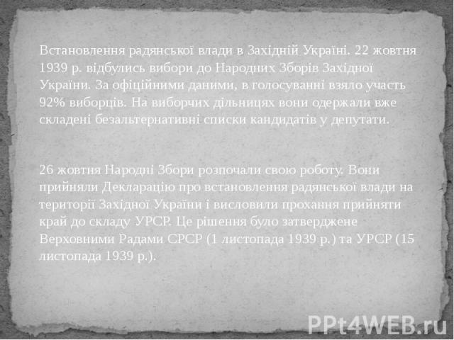 Встановлення радянської влади в Західній Україні. 22 жовтня 1939 р. відбулись вибори до Народних Зборів Західної України. За офіційними даними, в голосуванні взяло участь 92% виборців. На виборчих дільницях вони одержали вже складені безальтернативн…