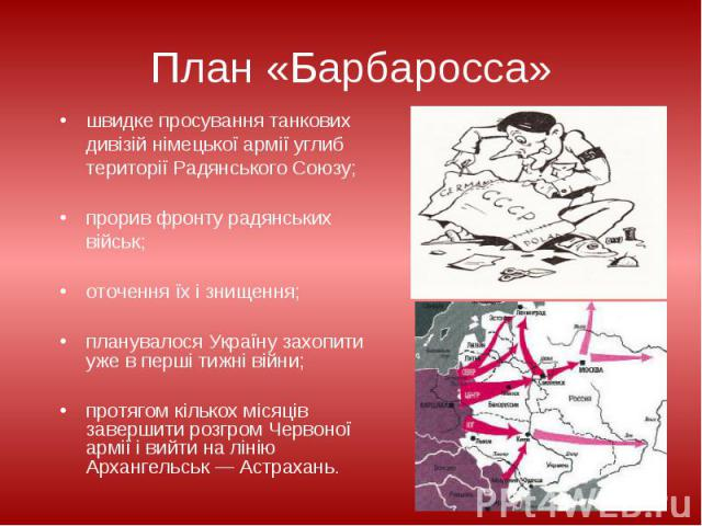 План «Барбаросса» швидке просування танкових дивізій німецької армії углиб території Радянського Союзу; прорив фронту радянських військ; оточення їх і знищення; планувалося Україну захопити уже в перші тижні війни; протягом кількох місяців завершити…