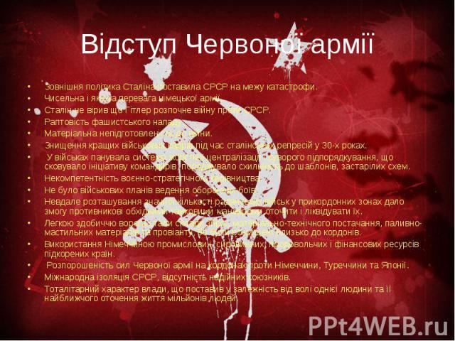 Відступ Червоної армії Зовнішня політика Сталіна поставила СРСР на межу катастрофи. Чисельна і якісна перевага німецької армії. Сталін не вірив що Гітлер розпочне війну проти СРСР. Раптовість фашистського нападу. Матеріальна непідготовленість до вій…