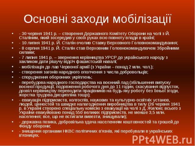 Основні заходи мобілізації - 30 червня 1941 р. – створення Державного Комітету Оборони на чолі з Й. Сталіним, який зосередив у своїх руках всю повноту влади в країні; - 10 липня 1941 р. Й. Сталін очолив Ставку Верховного Головнокомандування; - 8 сер…