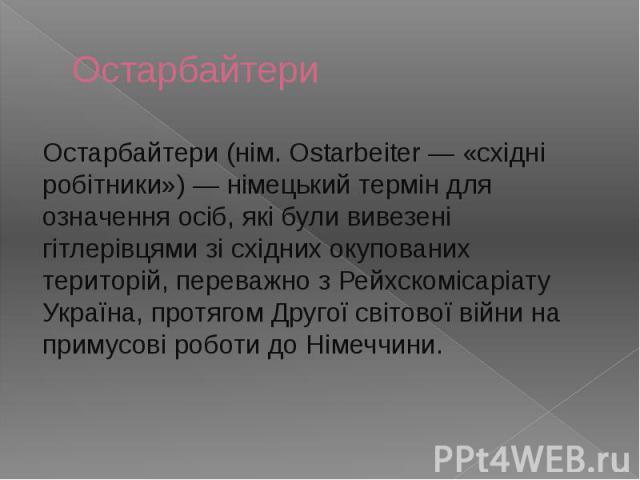 Остарбайтери Остарбайтери (нім. Ostarbeiter — «східні робітники») — німецький термін для означення осіб, які були вивезені гітлерівцями зі східних окупованих територій, переважно з Рейхскомісаріату Україна, протягом Другої світової війни на примусов…