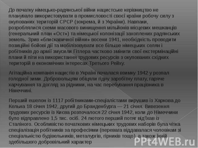 До початку німецько-радянської війни нацистське керівництво не планувало використовувати в промисловості своєї країни робочу силу з окупованих територій СРСР (зокрема, й з України). Навпаки, розроблялися схеми масового винищення мільйонів місцевих м…