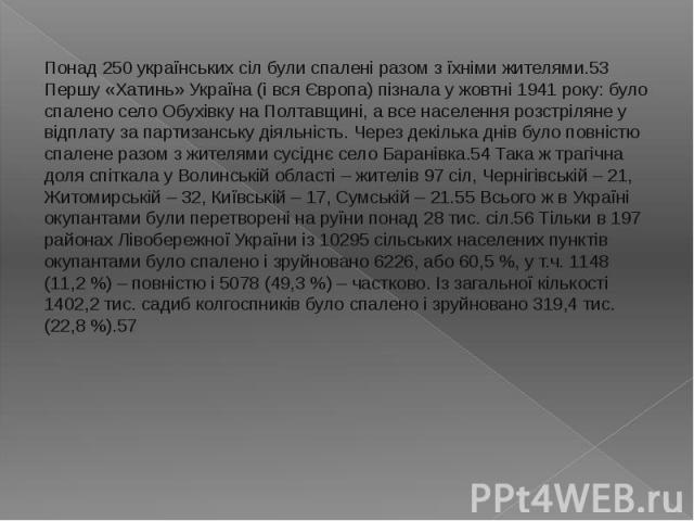 Понад 250 українських сіл були спалені разом з їхніми жителями.53 Першу «Хатинь» Україна (і вся Європа) пізнала у жовтні 1941 року: було спалено село Обухівку на Полтавщині, а все населення розстріляне у відплату за партизанську діяльність. Через де…