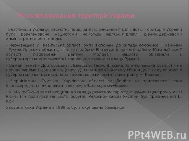 Розчленовування території України Захопивши Україну, нацисти, перш за все, знищили її цілісність. Територія України була розчленована нацистами начотири частини,підлеглі різнимдержавамі адміністративним органам. -…