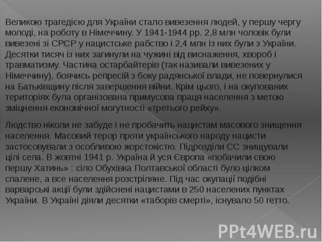 Великою трагедією для України стало вивезення людей, у першу чергу молоді, на роботу в Німеччину. У 1941-1944 pp. 2,8 млн чоловік були вивезені зі СРСР у нацистське рабство і 2,4 млн із них були з України. Десятки тисяч із них загинули на чужині від…