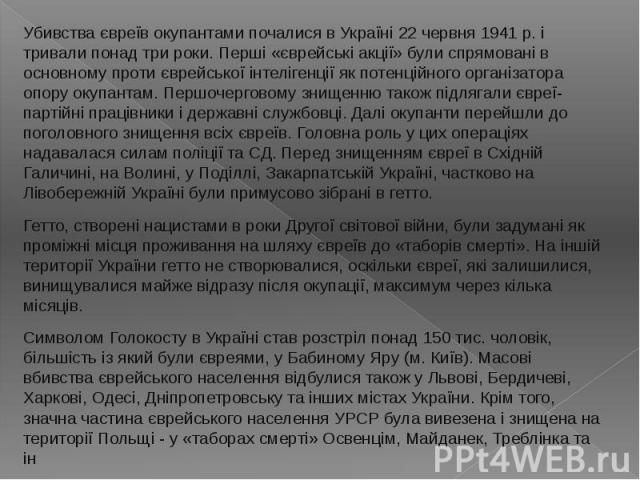 Убивства євреїв окупантами почалися в Україні 22 червня 1941 p. і тривали понад три роки. Перші «єврейські акції» були спрямовані в основному проти єврейської інтелігенції як потенційного організатора опору окупантам. Першочерговому знищенню також п…