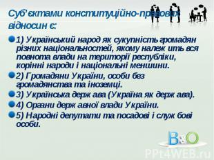 Суб'єктами конституційно-правових відносин є: 1) Український народ як сукупність