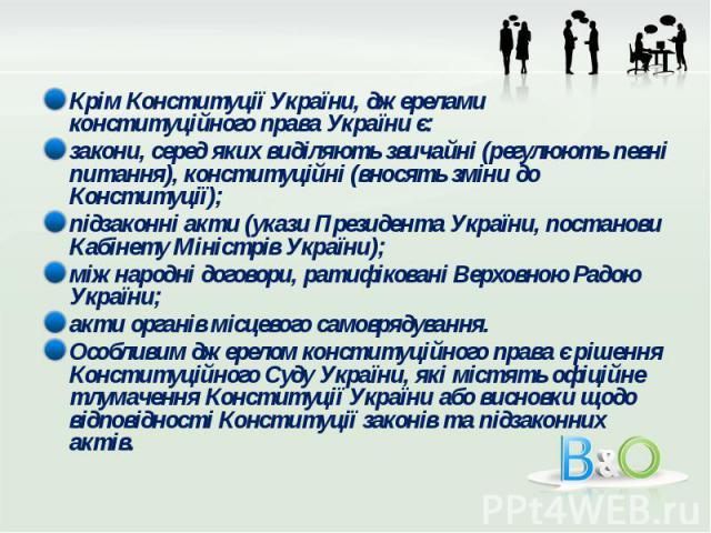 Крім Конституції України, джерелами конституційного права України є: Крім Конституції України, джерелами конституційного права України є: закони, серед яких виділяють звичайні (регулюють певні питання), конституційні (вносять зміни до Конституції); …