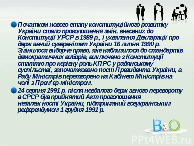 Початком нового етапу конституційного розвитку України стало проголошення змін, внесених до Конституції УРСР в 1989 р., і ухвалення Декларації про державний суверенітет України 16 липня 1990 р. Змінилося виборче право, яке наблизилося до стандартів …