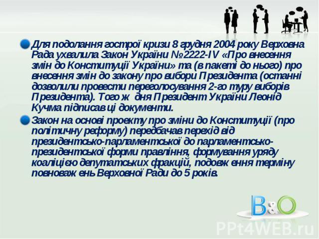 Для подолання гострої кризи 8 грудня 2004 року Верховна Рада ухвалила Закон України № 2222-IV «Про внесення змін до Конституції України» та (в пакеті до нього) про внесення змін до закону про вибори Президента (останні дозволили провести переголосув…