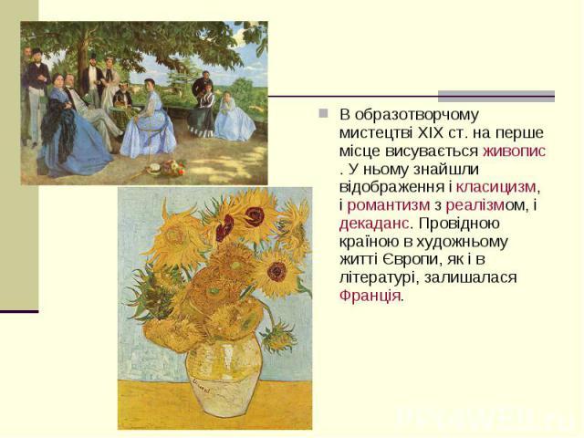 В образотворчому мистецтві XIXст. на перше місце висуваєтьсяживопис. У ньому знайшли відображення ікласицизм, іромантизмзреалізмом, ідекаданс. Провідною країною в художньому житті Європи, як і в літературі, …