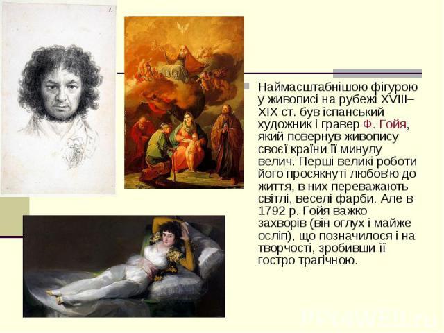 Наймасштабнішою фігурою у живописі на рубежі XVIII–XIXст. був іспанський художник і граверФ. Гойя, який повернув живопису своєї країни її минулу велич. Перші великі роботи його просякнуті любов'ю до життя, в них переважають світлі, весел…
