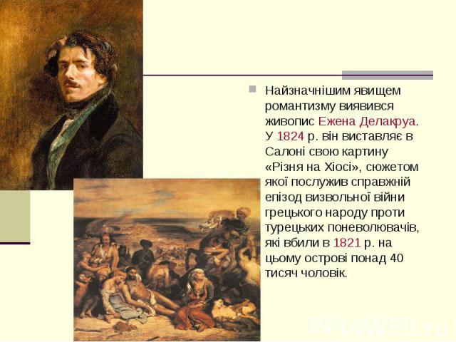 Найзначнішим явищем романтизму виявився живописЕжена Делакруа. У1824р. він виставляє в Салоні свою картину «Різня на Хіосі», сюжетом якої послужив справжній епізод визвольної війни грецького народу проти турецьких поневолювачів, як…