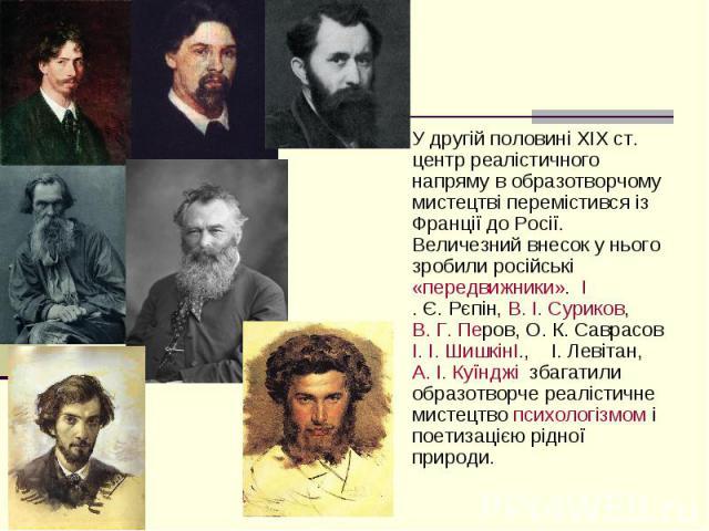 У другій половині XIXст. центр реалістичного напряму в образотворчому мистецтві перемістився із Франції до Росії. Величезний внесок у нього зробили російські«передвижники».І.Є.Рєпін,В.І.Суриков,&…