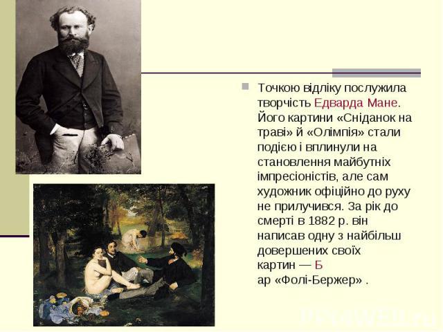 Точкою відліку послужила творчістьЕдварда Мане. Його картини «Сніданок на траві» й «Олімпія» стали подією і вплинули на становлення майбутніх імпресіоністів, але сам художник офіційно до руху не прилучився. За рік до смерті в 1882р. він …