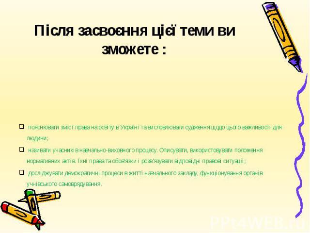 Після засвоєння цієї теми ви зможете : пояснювати зміст права на освіту в Україні та висловлювати судження щодо цього важливості для людини; називати учасників навчально-виховного процесу. Описувати, використовувати положення нормативних актів. Їхні…
