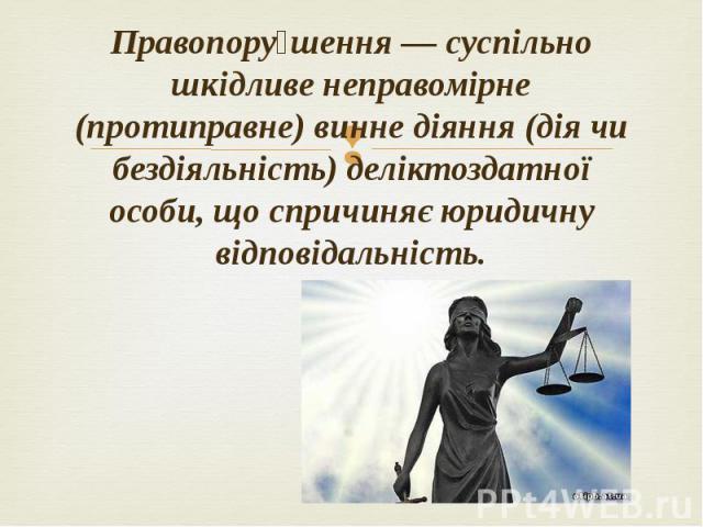 Правопору шення — суспільно шкідливе неправомірне (протиправне) винне діяння (дія чи бездіяльність) деліктоздатної особи, що спричиняє юридичну відповідальність. Правопору шення — суспільно шкідливе неправомірне (протиправне) винне діяння (дія чи бе…