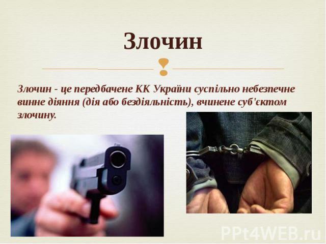 Злочин Злочин - це передбачене КК України суспільно небезпечне винне діяння (дія або бездіяльність), вчинене суб'єктом злочину.