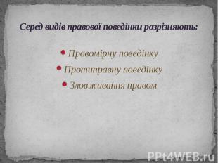 Серед видів правової поведінки розрізняють: Правомірну поведінку Протиправну пов