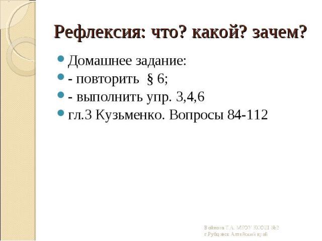 Домашнее задание: Домашнее задание: - повторить § 6; - выполнить упр. 3,4,6 гл.3 Кузьменко. Вопросы 84-112