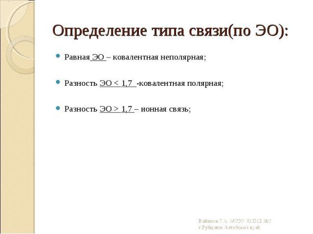 Равная ЭО – ковалентная неполярная; Равная ЭО – ковалентная неполярная; Разность ЭО < 1,7 -ковалентная полярная; Разность ЭО > 1,7 – ионная связь;