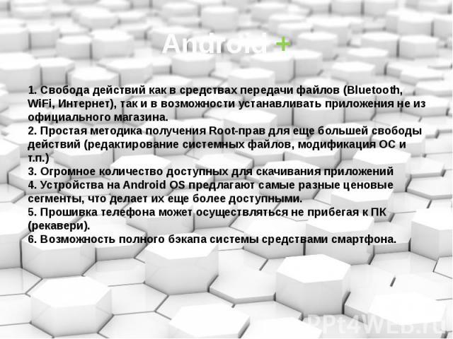 Android + 1. Свобода действий как в средствах передачи файлов (Bluetooth, WiFi, Интернет), так и в возможности устанавливать приложения не из официального магазина. 2. Простая методика получения Root-прав для еще большей свободы действий (редактиров…
