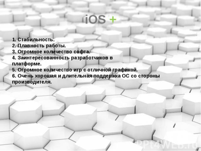 iOS + 1. Стабильность. 2. Плавность работы. 3. Огромное количество софта. 4. Заинтересованность разработчиков в платформе. 5. Огромное количество игр с отличной графикой. 6. Очень хорошая и длительная поддержка ОС со стороны производителя.