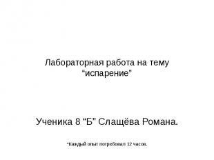 """Лабораторная работа на тему """"испарение"""" Ученика 8 """"Б"""" Слащёва Романа. *Каждый оп"""