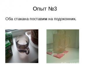 Опыт №3 Оба стакана поставим на подоконник.