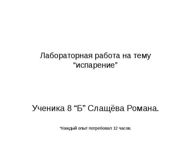 """Лабораторная работа на тему """"испарение"""" Ученика 8 """"Б"""" Слащёва Романа. *Каждый опыт потребовал 12 часов."""