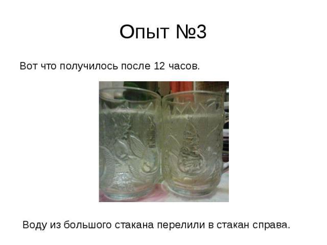 Опыт №3 Вот что получилось после 12 часов. Воду из большого стакана перелили в стакан справа.
