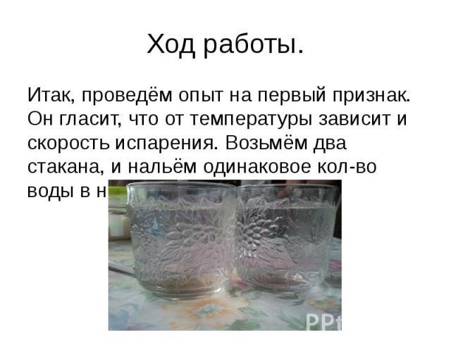 Ход работы. Итак, проведём опыт на первый признак. Он гласит, что от температуры зависит и скорость испарения. Возьмём два стакана, и нальём одинаковое кол-во воды в них.