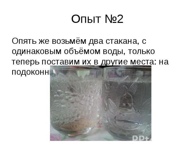 Опыт №2 Опять же возьмём два стакана, с одинаковым объёмом воды, только теперь поставим их в другие места: на подоконник и балкон.