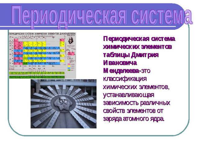 Периодическая система Периодическая система химических элементов таблицы Дмитрия Ивановича Менделеева-это классификация химических элементов, устанавливающая зависимость различных свойств элементов от заряда атомного ядра.