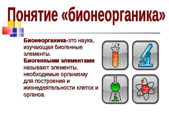 Бионеорганика-это наука, Бионеорганика-это наука, изучающая биогенные элементы. Биогенными элементами называют элементы, необходимые организму для построения и жизнедеятельности клеток и органов.