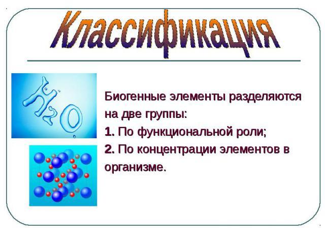 Биогенные элементы разделяются Биогенные элементы разделяются на две группы: 1. По функциональной роли; 2. По концентрации элементов в организме.