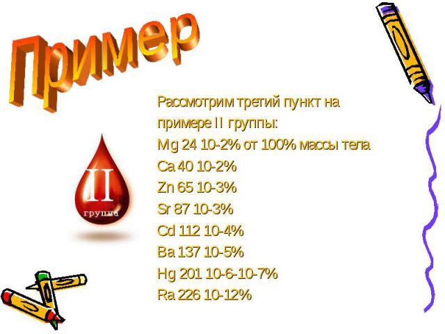 Рассмотрим третий пункт на Рассмотрим третий пункт на примере II группы: Mg 24 10-2% от 100% массы тела Ca 40 10-2% Zn 65 10-3% Sr 87 10-3% Cd 112 10-4% Ba 137 10-5% Hg 201 10-6-10-7% Ra 226 10-12%