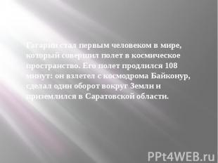 Гагарин стал первым человеком в мире, который совершил полет в космическое прост