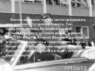 Вполне возможно, что мы могли праздновать день рождения Гагарина и 8 марта. Так,