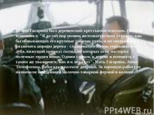 """Отцом Гагарина был деревенский крестьянин-плотник. Гагарин вспоминал: """"Я до"""