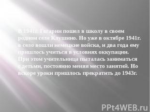 В 1941г. Гагарин пошел в школу в своем родном селе Клушино. Но уже в октябре 194